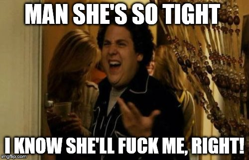 I Know Fuck Me Right | MAN SHE'S SO TIGHT I KNOW SHE'LL F**K ME, RIGHT! | image tagged in memes,i know fuck me right,i know that feel bro | made w/ Imgflip meme maker