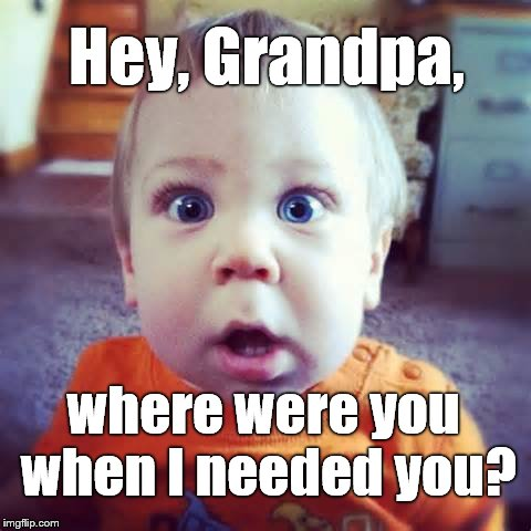 Hey, Grandpa, where were you when I needed you? | made w/ Imgflip meme maker