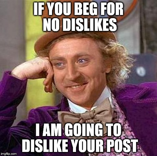 Creepy Condescending Wonka Meme | IF YOU BEG FOR NO DISLIKES I AM GOING TO DISLIKE YOUR POST | image tagged in memes,creepy condescending wonka | made w/ Imgflip meme maker