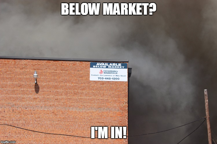 Obviously a fire sale | BELOW MARKET? I'M IN! | image tagged in memes | made w/ Imgflip meme maker