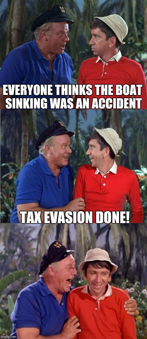 Inside job! | EVERYONE THINKS THE BOAT SINKING WAS AN ACCIDENT TAX EVASION DONE! | image tagged in gilligan bad pun | made w/ Imgflip meme maker