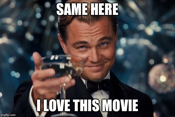 Leonardo Dicaprio Cheers Meme | SAME HERE I LOVE THIS MOVIE | image tagged in memes,leonardo dicaprio cheers | made w/ Imgflip meme maker