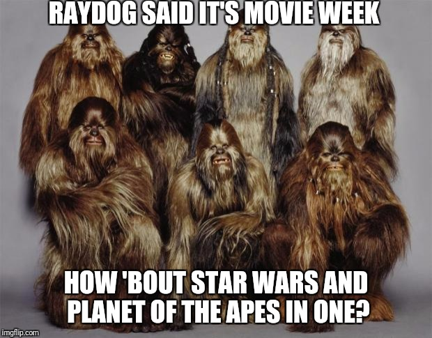 Wookies, Star Wars, Forest World Problems | RAYDOG SAID IT'S MOVIE WEEK HOW 'BOUT STAR WARS AND PLANET OF THE APES IN ONE? | image tagged in wookies,star wars,forest world problems | made w/ Imgflip meme maker