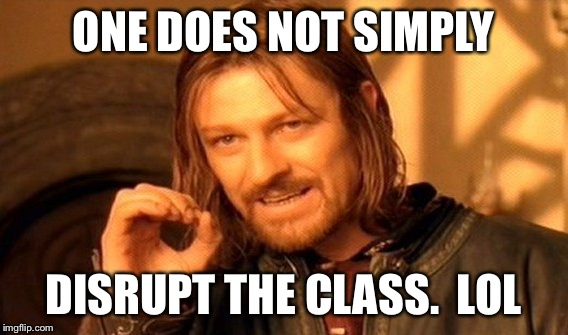 One Does Not Simply Meme | ONE DOES NOT SIMPLY DISRUPT THE CLASS.  LOL | image tagged in memes,one does not simply | made w/ Imgflip meme maker