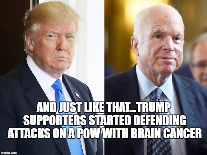 Trump Supporters Defend Attacks on John McCain | AND JUST LIKE THAT...TRUMP SUPPORTERS STARTED DEFENDING ATTACKS ON A POW WITH BRAIN CANCER | image tagged in john mccain,cancer,veterans,trump,maga | made w/ Imgflip meme maker