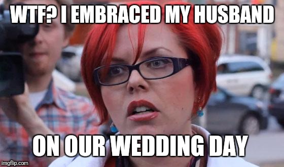 WTF? I EMBRACED MY HUSBAND ON OUR WEDDING DAY | made w/ Imgflip meme maker