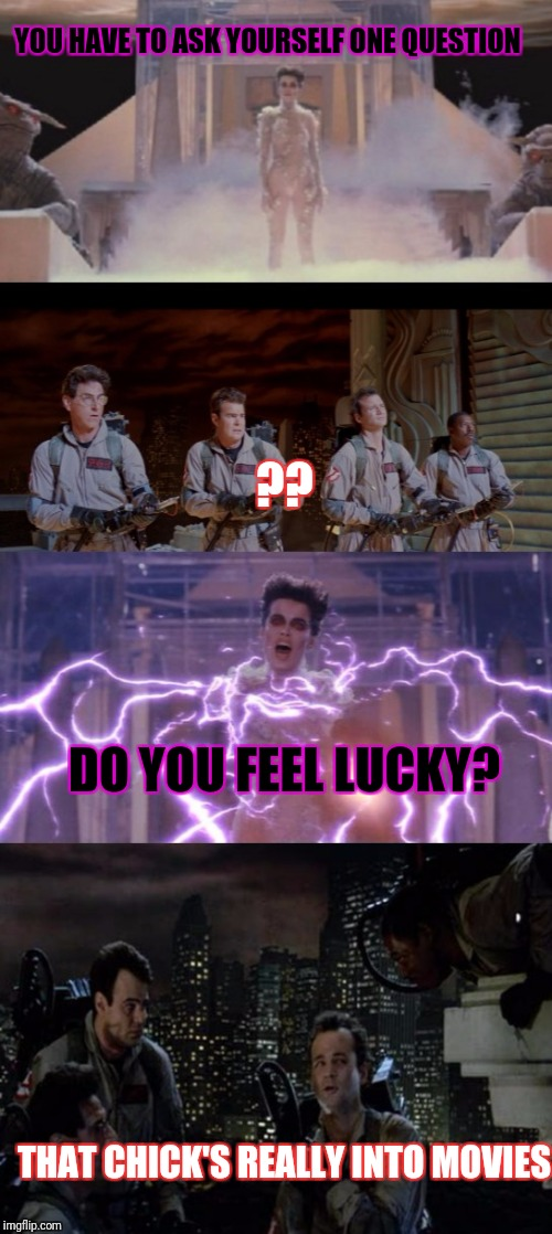 YOU HAVE TO ASK YOURSELF ONE QUESTION THAT CHICK'S REALLY INTO MOVIES DO YOU FEEL LUCKY? ?? | image tagged in ghostbusters | made w/ Imgflip meme maker