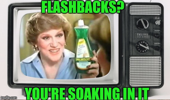 FLASHBACKS? YOU'RE SOAKING IN IT | made w/ Imgflip meme maker