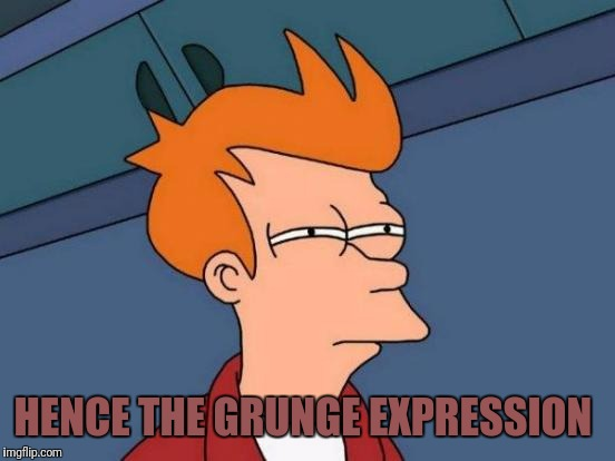 Futurama Fry Meme | HENCE THE GRUNGE EXPRESSION | image tagged in memes,futurama fry | made w/ Imgflip meme maker