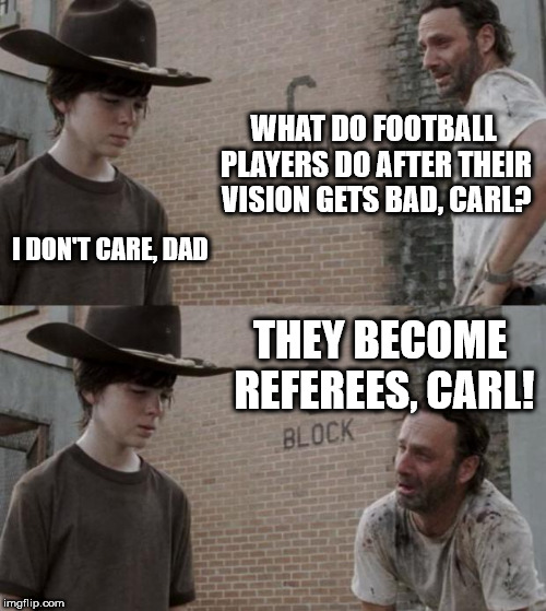 Rick and Carl Meme | WHAT DO FOOTBALL PLAYERS DO AFTER THEIR VISION GETS BAD, CARL? I DON'T CARE, DAD THEY BECOME REFEREES, CARL! | image tagged in memes,rick and carl | made w/ Imgflip meme maker
