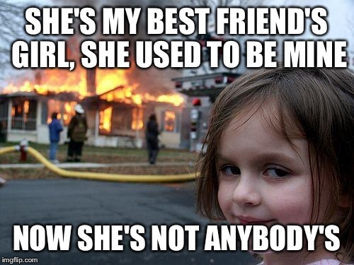 Disaster Girl Meme | SHE'S MY BEST FRIEND'S GIRL, SHE USED TO BE MINE NOW SHE'S NOT ANYBODY'S | image tagged in memes,disaster girl | made w/ Imgflip meme maker