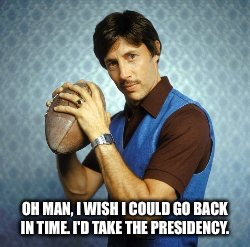 Uncle Rico | OH MAN, I WISH I COULD GO BACK IN TIME. I'D TAKE THE PRESIDENCY. | image tagged in hillary clinton,president trump | made w/ Imgflip meme maker
