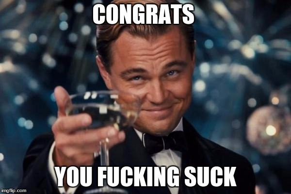 Leonardo Dicaprio Cheers Meme | CONGRATS YOU F**KING SUCK | image tagged in memes,leonardo dicaprio cheers | made w/ Imgflip meme maker