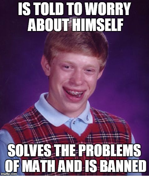 Bad Luck Brian Meme | IS TOLD TO WORRY ABOUT HIMSELF SOLVES THE PROBLEMS OF MATH AND IS BANNED | image tagged in memes,bad luck brian | made w/ Imgflip meme maker