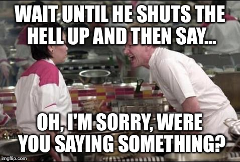 Angry Chef Gordon Ramsay Meme | WAIT UNTIL HE SHUTS THE HELL UP AND THEN SAY... OH, I'M SORRY, WERE YOU SAYING SOMETHING? | image tagged in memes,angry chef gordon ramsay | made w/ Imgflip meme maker