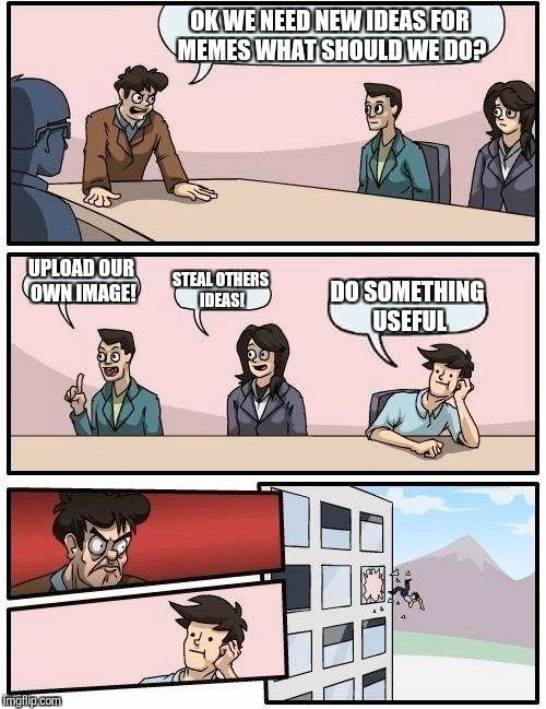 Boardroom Meeting Suggestion Meme | OK WE NEED NEW IDEAS FOR MEMES WHAT SHOULD WE DO? UPLOAD OUR OWN IMAGE! STEAL OTHERS IDEAS! DO SOMETHING USEFUL | image tagged in memes,boardroom meeting suggestion | made w/ Imgflip meme maker