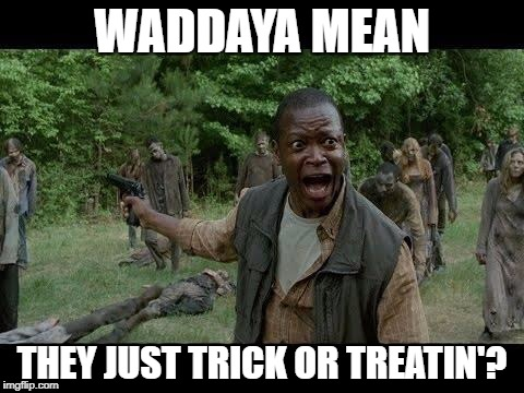 Upset Zombie Survivor | WADDAYA MEAN THEY JUST TRICK OR TREATIN'? | image tagged in upset zombie survivor | made w/ Imgflip meme maker