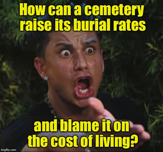 The cost of living dead | How can a cemetery raise its burial rates and blame it on the cost of living? | image tagged in memes,dj pauly d,cemetery,living | made w/ Imgflip meme maker