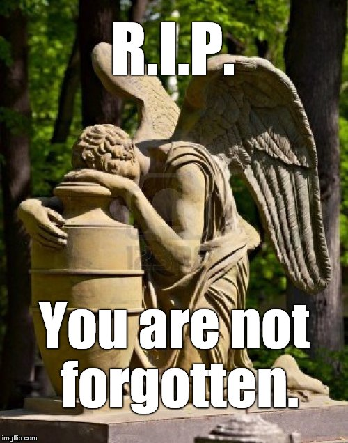 angel weeping | R.I.P. You are not forgotten. | image tagged in angel weeping | made w/ Imgflip meme maker