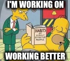 It's A Process | I'M WORKING ON WORKING BETTER | image tagged in memes,funny,simpsons,homer simpson,work,reading | made w/ Imgflip meme maker