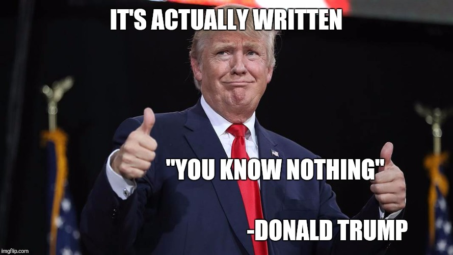 "IT'S ACTUALLY WRITTEN -DONALD TRUMP ""YOU KNOW NOTHING"" 