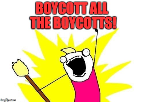 X All The Y Meme | BOYCOTT ALL THE BOYCOTTS! | image tagged in memes,x all the y | made w/ Imgflip meme maker