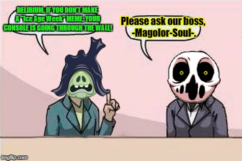 "I have no idea... | DELIRIUM, IF YOU DON'T MAKE A ""Ice Age Week"" MEME, YOUR CONSOLE IS GOING THROUGH THE WALL! Please ask our boss, -Magolor-Soul-. 