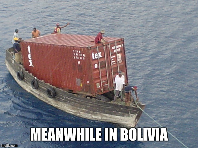 MEANWHILE IN BOLIVIA | image tagged in shipping | made w/ Imgflip meme maker