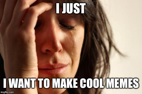 First World Problems Meme | I JUST I WANT TO MAKE COOL MEMES | image tagged in memes,first world problems | made w/ Imgflip meme maker