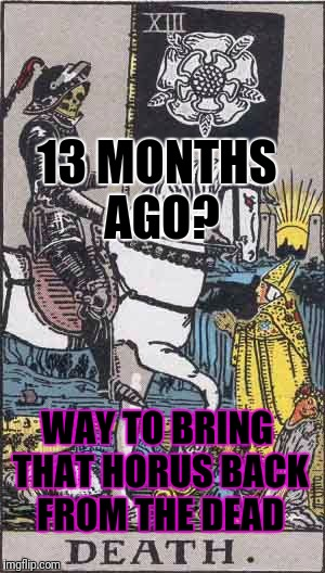 13 MONTHS AGO? WAY TO BRING THAT HORUS BACK FROM THE DEAD | made w/ Imgflip meme maker