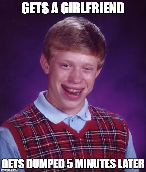 Bad Luck Brian Meme | GETS A GIRLFRIEND GETS DUMPED 5 MINUTES LATER | image tagged in memes,bad luck brian | made w/ Imgflip meme maker
