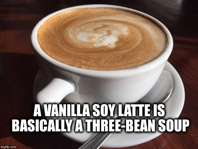 Three-bean soup | A VANILLA SOY LATTE IS BASICALLY A THREE-BEAN SOUP | image tagged in soup,coffee,latte,vanilla,meme | made w/ Imgflip meme maker