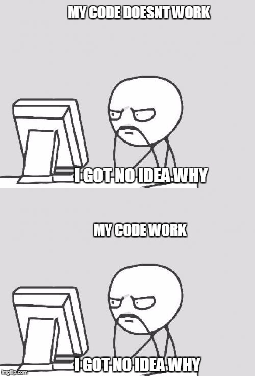 Programmer's life | MY CODE DOESNT WORK I GOT NO IDEA WHY MY CODE WORK I GOT NO IDEA WHY | image tagged in memes | made w/ Imgflip meme maker
