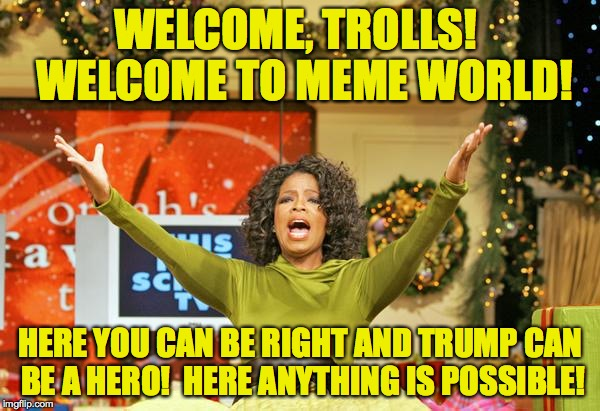 Welcome to Meme World! | WELCOME, TROLLS!  WELCOME TO MEME WORLD! HERE YOU CAN BE RIGHT AND TRUMP CAN BE A HERO!  HERE ANYTHING IS POSSIBLE! | image tagged in free gold medal trolling,memes,oprah,you get a fantasy | made w/ Imgflip meme maker