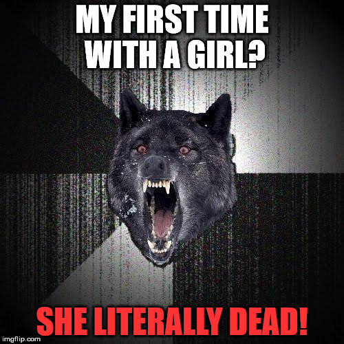 your first time. | MY FIRST TIME WITH A GIRL? SHE LITERALLY DEAD! | image tagged in memes,insanity wolf,dead,girl | made w/ Imgflip meme maker