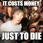 IT COSTS MONEY JUST TO DIE | made w/ Imgflip meme maker