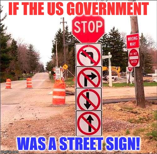 Now this has bi-partisan support! | IF THE US GOVERNMENT WAS A STREET SIGN! | image tagged in us government,government corruption,funny street signs,street signs,memes | made w/ Imgflip meme maker