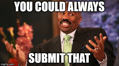 Steve Harvey Meme | YOU COULD ALWAYS SUBMIT THAT | image tagged in memes,steve harvey | made w/ Imgflip meme maker