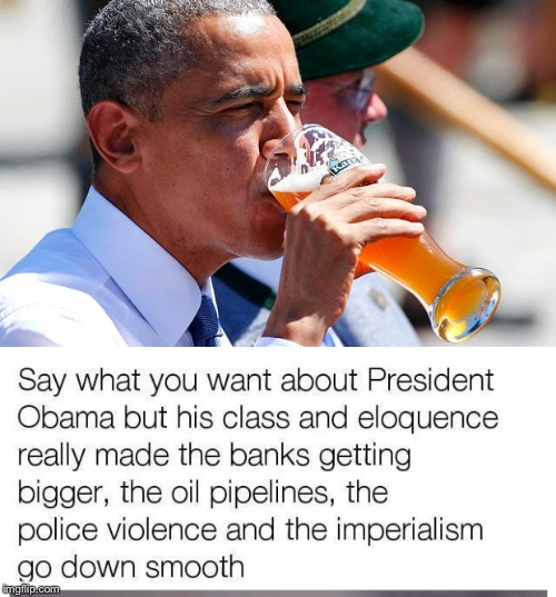 Bitter After Taste | image tagged in barack obama,beer,smooth,neoliberal,banks,pipeline | made w/ Imgflip meme maker