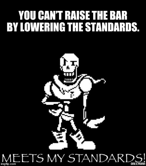 Standard Papyrus | YOU CAN'T RAISE THE BAR BY LOWERING THE STANDARDS. | image tagged in standard papyrus | made w/ Imgflip meme maker