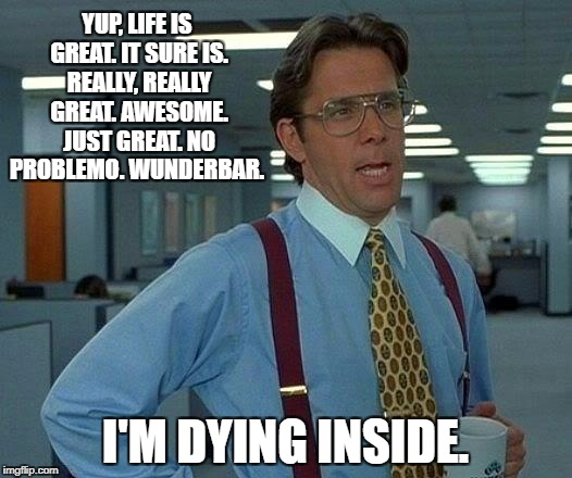 That Would Be Great Meme | YUP, LIFE IS GREAT. IT SURE IS. REALLY, REALLY GREAT. AWESOME. JUST GREAT. NO PROBLEMO. WUNDERBAR. I'M DYING INSIDE. | image tagged in memes,that would be great | made w/ Imgflip meme maker