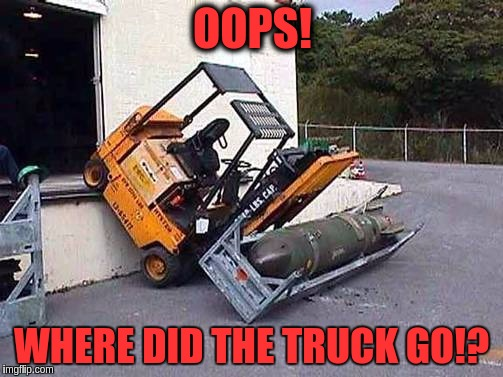 How I learned to stop worrying and love the bomb makers | OOPS! WHERE DID THE TRUCK GO!? | image tagged in memes,funny,bombs,forklift,fails | made w/ Imgflip meme maker