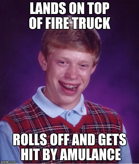 Bad Luck Brian Meme | LANDS ON TOP OF FIRE TRUCK ROLLS OFF AND GETS HIT BY AMULANCE | image tagged in memes,bad luck brian | made w/ Imgflip meme maker
