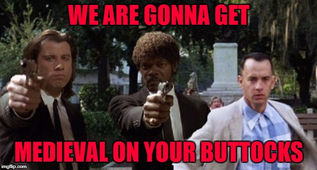 Gump Fiction... Movie Week Oct 22 - 29 ( A SpursFanFromAround and haramisbae event) | WE ARE GONNA GET MEDIEVAL ON YOUR BUTTOCKS | image tagged in gump fiction,memes,movie week,pulp fiction,funny,forrest gump | made w/ Imgflip meme maker