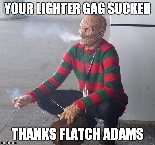 YOUR LIGHTER GAG SUCKED THANKS FLATCH ADAMS | made w/ Imgflip meme maker