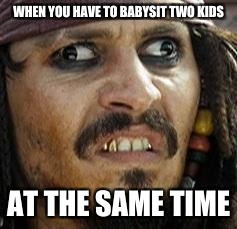 Jack Sparrow WAT | WHEN YOU HAVE TO BABYSIT TWO KIDS AT THE SAME TIME | image tagged in jack sparrow wat | made w/ Imgflip meme maker