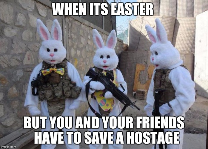 WHEN ITS EASTER BUT YOU AND YOUR FRIENDS  HAVE TO SAVE A HOSTAGE | image tagged in easter bunny tatical | made w/ Imgflip meme maker
