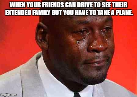 crying michael jordan | WHEN YOUR FRIENDS CAN DRIVE TO SEE THEIR EXTENDED FAMILY BUT YOU HAVE TO TAKE A PLANE. | image tagged in crying michael jordan | made w/ Imgflip meme maker