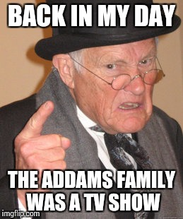 Back In My Day Meme | BACK IN MY DAY THE ADDAMS FAMILY WAS A TV SHOW | image tagged in memes,back in my day | made w/ Imgflip meme maker