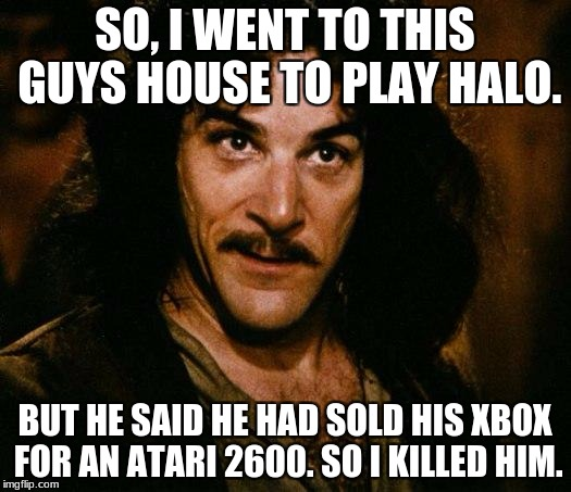 Inigo Montoya Meme | SO, I WENT TO THIS GUYS HOUSE TO PLAY HALO. BUT HE SAID HE HAD SOLD HIS XBOX FOR AN ATARI 2600. SO I KILLED HIM. | image tagged in memes,inigo montoya | made w/ Imgflip meme maker